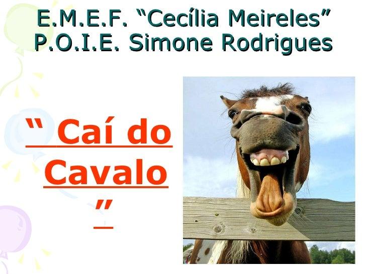 """E.M.E.F. """"Cecília Meireles"""" P.O.I.E. Simone Rodrigues <ul><li>""""  Caí do Cavalo""""   </li></ul>"""