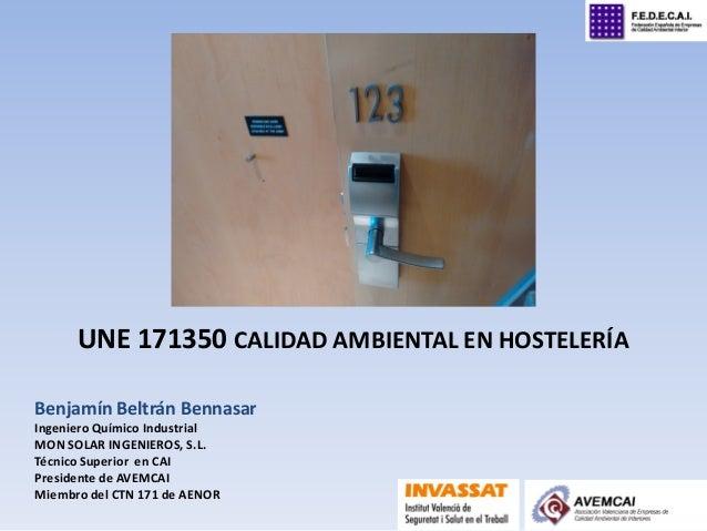 UNE 171350 CALIDAD AMBIENTAL EN HOSTELERÍA Benjamín Beltrán Bennasar Ingeniero Químico Industrial MON SOLAR INGENIEROS, S....