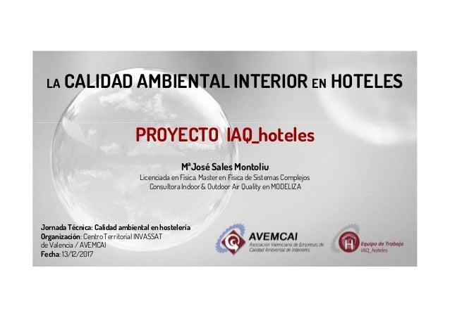 LA CALIDAD AMBIENTAL INTERIOR EN HOTELES PROYECTO IAQ_hoteles MªJosé Sales Montoliu Licenciada en Física. Master en Física...
