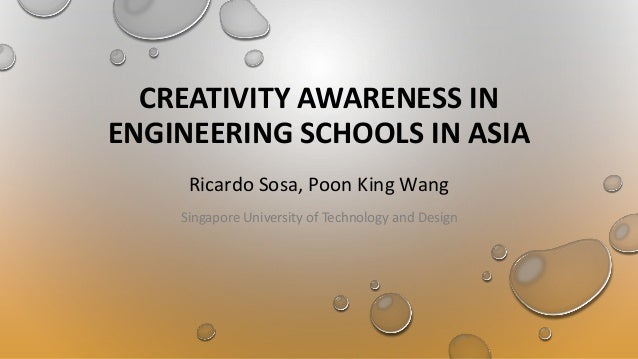 CREATIVITY AWARENESS IN ENGINEERING SCHOOLS IN ASIA Ricardo Sosa, Poon King Wang Singapore University of Technology and De...