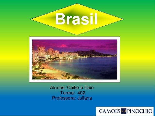 Brasil Alunos: Caike e Caio Turma: 402 Professora: Juliana