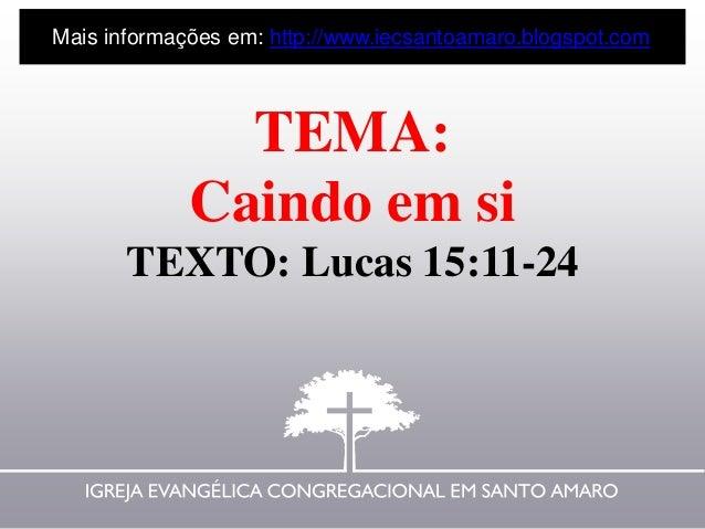 TEMA: Caindo em si TEXTO: Lucas 15:11-24 Mais informações em: http://www.iecsantoamaro.blogspot.com
