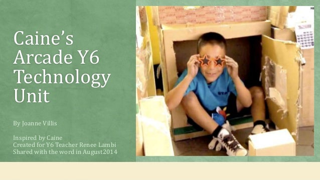 Caine's  Arcade Y6  Technology  Unit  By Joanne Villis  Inspired by Caine  Created for Y6 Teacher Renee Lambi  Shared with...