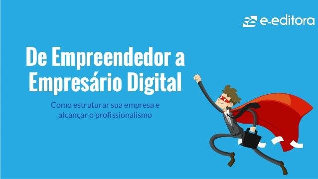 De Empreendedor a Empresário Digital Como estruturar sua empresa e alcançar o profissionalismo