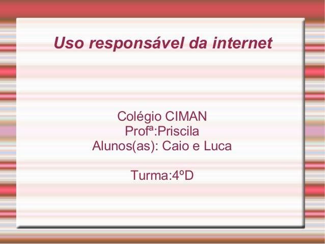 Uso responsável da internet Colégio CIMAN Profª:Priscila Alunos(as): Caio e Luca Turma:4ºD