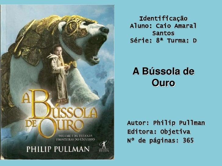 Identificação Aluno: Caio Amaral SantosSérie: 8ª Turma: D<br />A Bússola de Ouro<br />Autor: Philip Pullman<br />Editora: ...