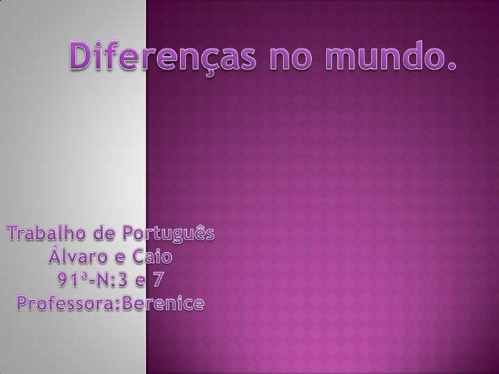 Diferenças no mundo.<br />Trabalho de Português<br />Álvaro e Caio<br />91ª-N:3 e 7<br />Professora:Berenice<br />