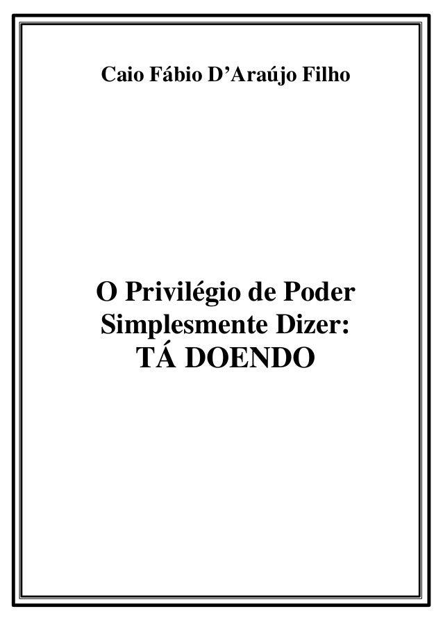 Caio Fábio D'Araújo FilhoO Privilégio de PoderSimplesmente Dizer:   TÁ DOENDO