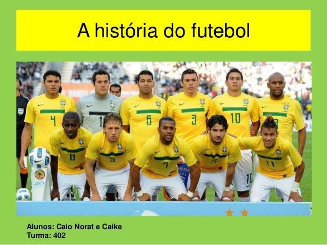 A história do futebol  Alunos: Caio Norat e Caike  Turma: 402