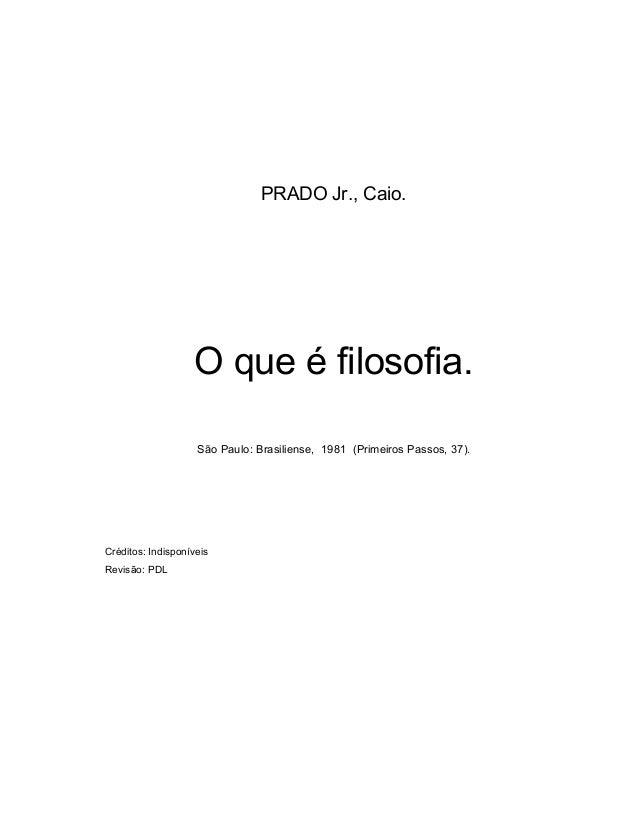 PRADO Jr., Caio. O que é filosofia. São Paulo: Brasiliense, 1981 (Primeiros Passos, 37). Créditos: Indisponíveis Revisão: ...