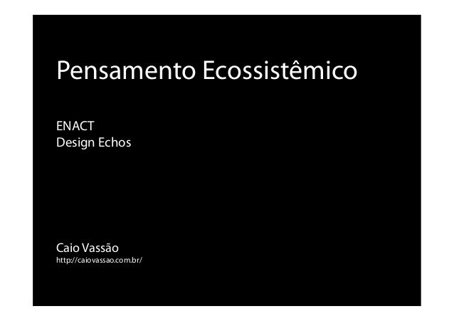 Caio Vassão http://caiovassao.com.br/ Pensamento Ecossistêmico ENACT Design Echos