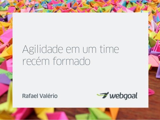 Agilidade em um time recém formado Rafael Valério