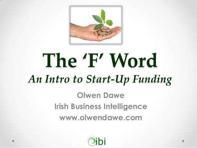 The 'F' Word An Intro to Start-Up Funding Olwen Dawe Irish Business Intelligence www.olwendawe.com