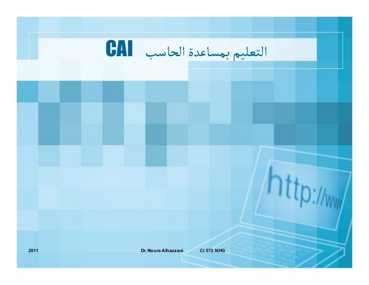 CAI اﻠﺘﻌﻟﻴﻢ ﺑﻣﺳﺎﻋﺪة اﻠﺤﺎﺴﺐ2011        Dr.Noura Alhazzani   CI 572 NHG