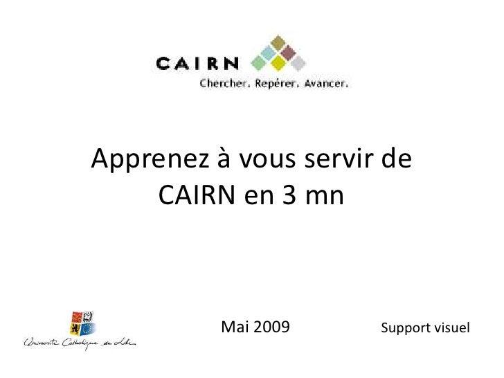 Apprenez à vous servir de     CAIRN en 3 mn              Mai 2009    Support visuel