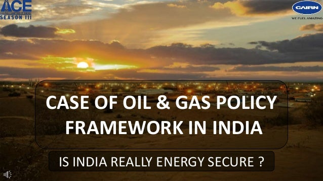 CASE OF OIL & GAS POLICY FRAMEWORK IN INDIA IS INDIA REALLY ENERGY SECURE ?