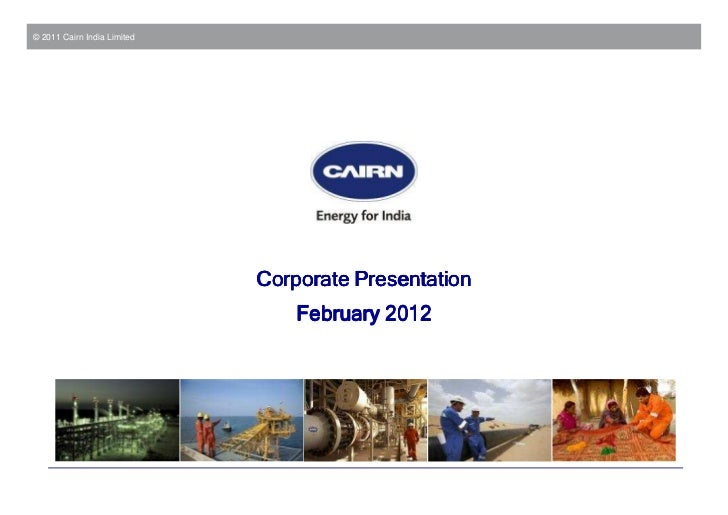 © 2011 Cairn India Limited                             Corporate Presentation                                 February 2012