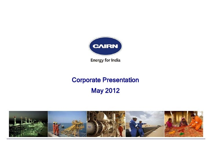 © 2011 Cairn India Limited                             Corporate Presentation                                   May 2012