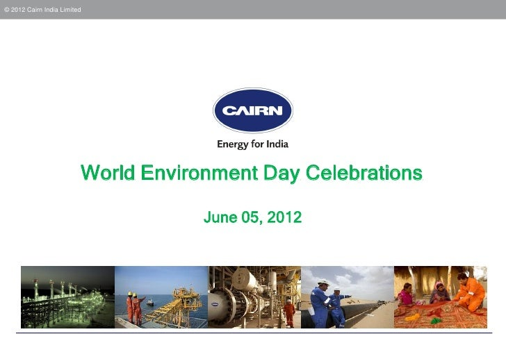 © 2012 Cairn India Limited                         World Environment Day Celebrations                                     ...