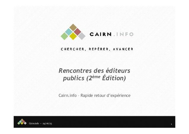 Cairn.info – 24/06/15 Rencontres des éditeurs publics (2ème Édition) Cairn.info – Rapide retour d'expérience 1