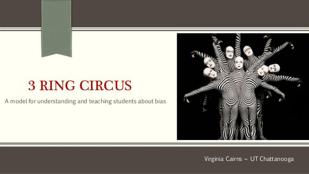3 RING CIRCUS A model for understanding and teaching students about bias Virginia Cairns ~ UT Chattanooga