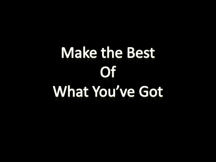 Make the Best<br />Of<br />What You've Got<br />