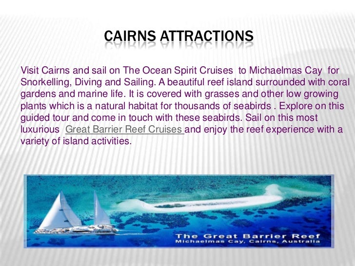 CAIRNS ATTRACTIONSVisit Cairns and sail on The Ocean Spirit Cruises to Michaelmas Cay forSnorkelling, Diving and Sailing. ...