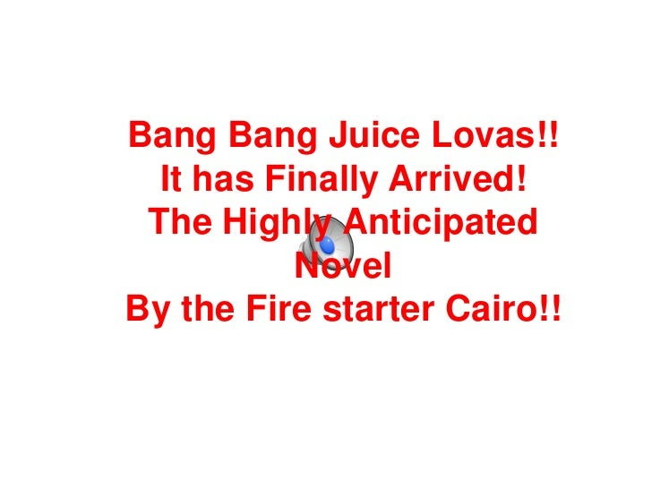 Bang Bang Juice Lovas!!  It has Finally Arrived! The Highly Anticipated           NovelBy the Fire starter Cairo!!
