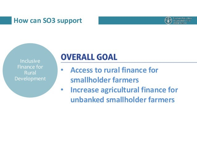 How can SO3 support Inclusive Finance for Rural Development • Access to rural finance for smallholder farmers • Increase a...