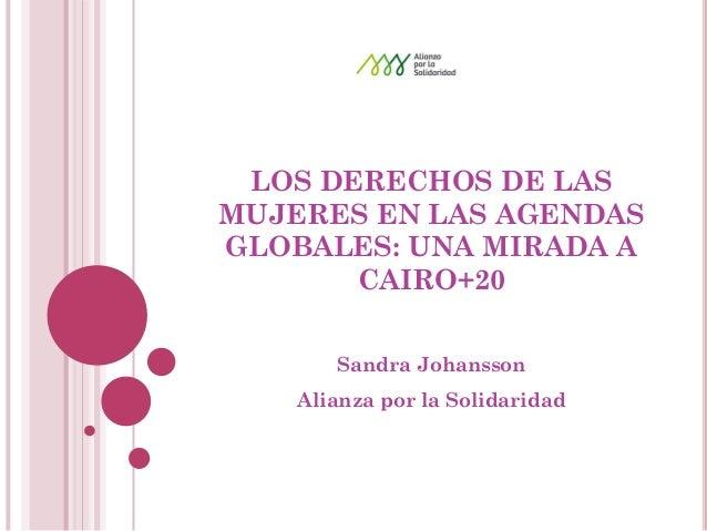LOS DERECHOS DE LAS MUJERES EN LAS AGENDAS GLOBALES: UNA MIRADA A CAIRO+20  Sandra Johansson  Alianza por la Solidaridad