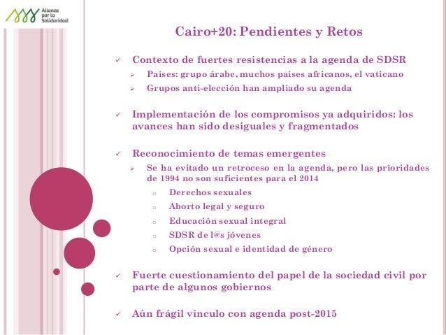 Cairo+20: Pendientes y Retos  Contexto de fuertes resistencias a la agenda de SDSR  Países: grupo árabe, muchos países a...