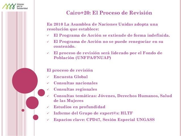 Cairo+20: El Proceso de Revisión  En 2010 La Asamblea de Naciones Unidas adopta una resolución que establece:  El Program...