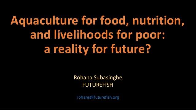 Aquaculture for food, nutrition, and livelihoods for poor: a reality for future? Rohana Subasinghe FUTUREFISH rohana@futur...