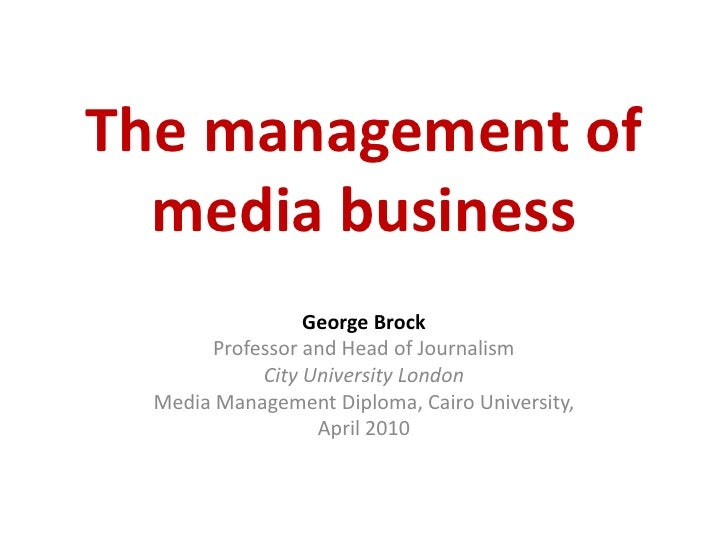 The management of media business<br />George Brock<br />Professor and Head of Journalism<br />City University London<br />...