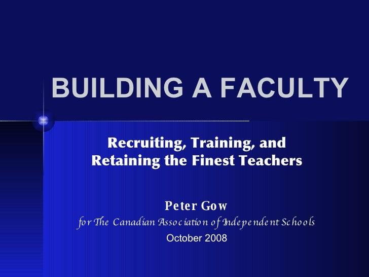 BUILDING A FACULTY Recruiting, Training, and Retaining the Finest Teachers Peter Gow for The Canadian Association of Indep...