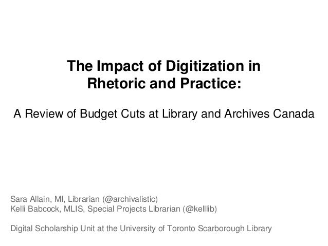 The Impact of Digitization in Rhetoric and Practice: A Review of Budget Cuts at Library and Archives Canada Sara Allain, M...