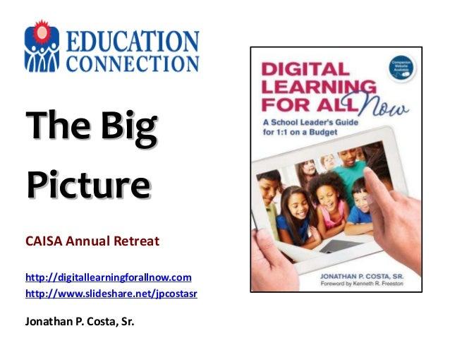 The Big Picture CAISA Annual Retreat http://digitallearningforallnow.com http://www.slideshare.net/jpcostasr Jonathan P. C...