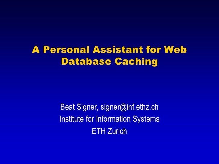 A Personal Assistant for Web      Database Caching        Beat Signer, signer@inf.ethz.ch     Institute for Information Sy...