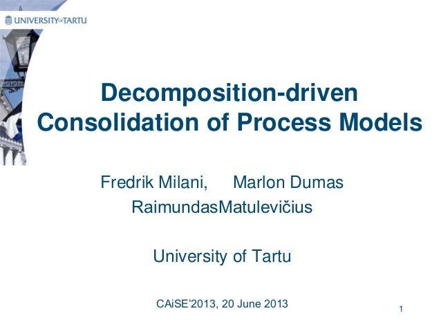 Decomposition-drivenConsolidation of Process ModelsFredrik Milani, Marlon DumasRaimundasMatulevičiusUniversity of TartuCAi...
