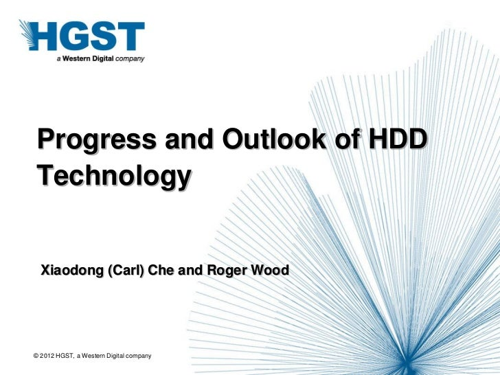 Progress and Outlook of HDDTechnology  Xiaodong (Carl) Che and Roger Wood© 2012 HGST, a Western Digital company