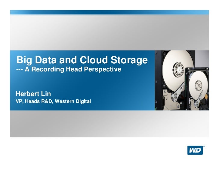 Big Data and Cloud Storage--- A Recording Head PerspectiveHerbert LinVP, Heads R&D, Western Digital                       ...
