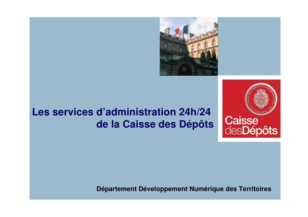 Les services d'administration 24h/24              de la Caisse des Dépôts                 Département Développement Numéri...