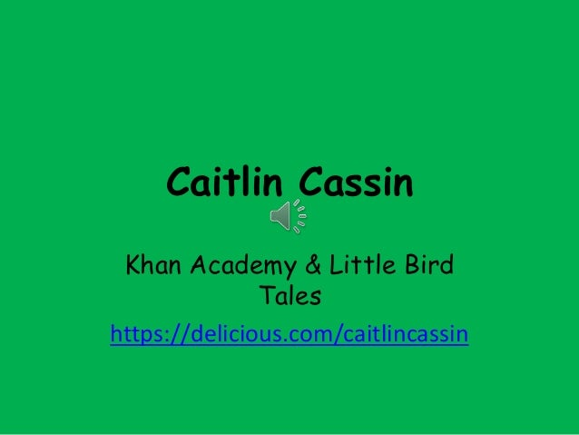 Caitlin CassinKhan Academy & Little BirdTaleshttps://delicious.com/caitlincassin