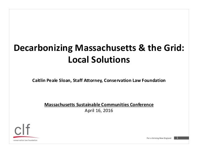 1 Decarbonizing Massachusetts & the Grid: Local Solutions Caitlin Peale Sloan, Staff Attorney, Conservation Law Foundation...