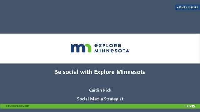 Be social with Explore Minnesota Caitlin Rick Social Media Strategist EXPLOREMINNESOTA.COM