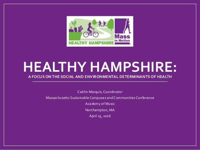 HEALTHYHAMPSHIRE:AFOCUSONTHESOCIALANDENVIRONMENTALDETERMINANTSOFHEALTH CaitlinMarquis,Coordinator Massachu...