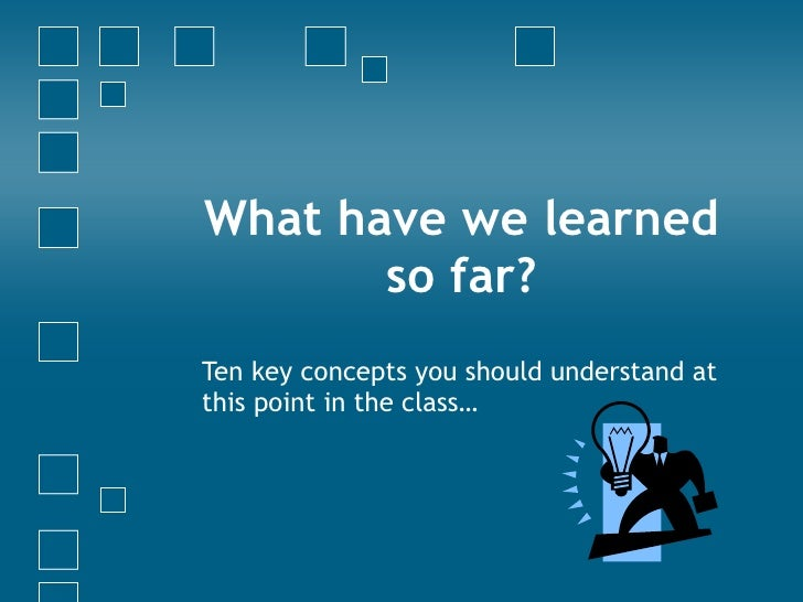 What have we learned so far? Ten key concepts you should understand at this point in the class…