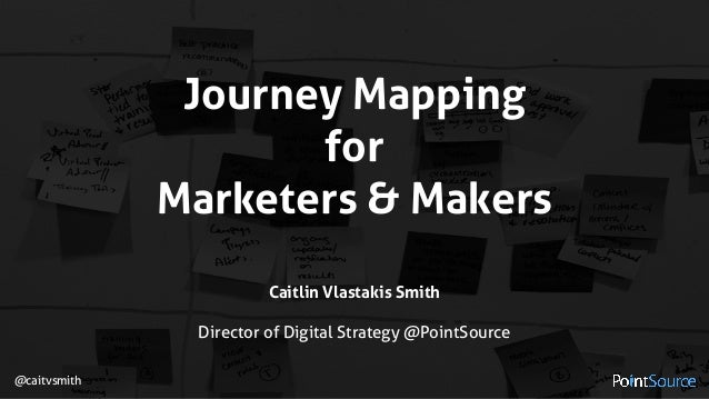 Journey Mapping  for Marketers & Makers Caitlin Vlastakis Smith  Director of Digital Strategy @PointSource @caitvsmith