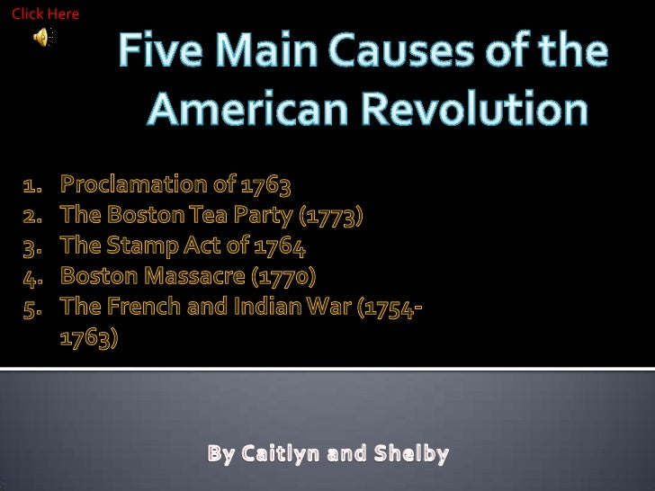 Click Here<br />Five Main Causes of the <br />American Revolution<br />Proclamation of 1763 <br />The Boston Tea Party (17...