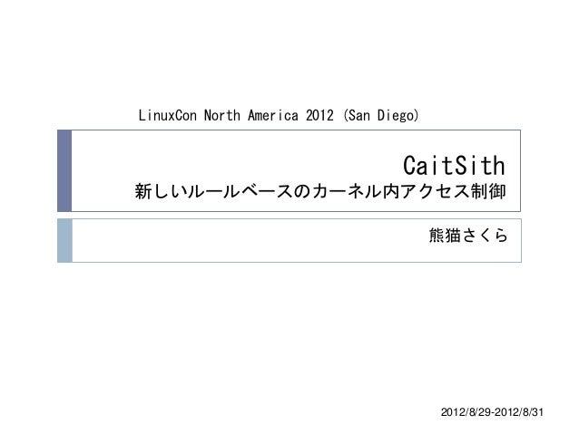 LinuxCon North America 2012 (San Diego)                                    CaitSith新しいルールベースのカーネル内アクセス制御                  ...